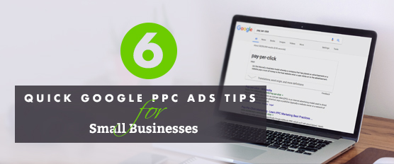 Six Quick Google PPC Ads Tips for Small Businesses